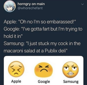"Apple, Google, and Publix: horngry on main  @whorechefant  Apple: ""Oh no I'm so embarassed!""  Google: ""I've gotta fart but I'm trying to  hold it in'""  Samsung: ""I just stuck my cock in the  macaroni salad at a Publix deli""  Apple  Google  Samsung emoticons  emojis"