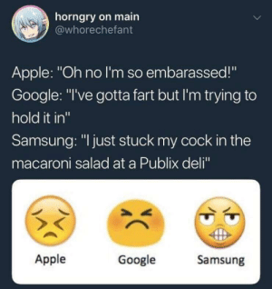 "It be like that.: horngry on main  @whorechefant  Apple: ""Oh no I'm so embarassed!""  Google: ""I've gotta fart but I'm trying to  hold it in""  Samsung: ""I just stuck my cock in the  macaroni salad at a Publix deli""  Apple  Google  Samsung  CC It be like that."