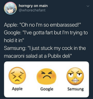 """On Main: horngry on main  @whorechefant  Apple: """"Oh no I'm so embarassed!""""  Google: """"I've gotta fart but I'm trying to  hold it in""""  Samsung: """"I just stuck my cock in the  macaroni salad at a Publix deli""""  Apple  Google  Samsung"""
