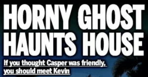 memehumor:  50 More Super-Ridiculous News Headlines: HORNY GHOST  HAUNTS HOUSE  If you thought Casper was friendly,  you should meet Kevin memehumor:  50 More Super-Ridiculous News Headlines