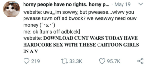 pissvortex:  CUNT WARS IS REAL??? : horny people have no rights. horny p... May 19 V  website: uwu,,,im sowwy, but pweaese...wiww you  pwease tuwn off ad bwock? we weawwy need ouw  money (W*  me: ok [turns off adblock]  website: DOWNLOAD CUNT WARS TODAY HAVE  HARDCORE SEX WITH THESE CARTOON GIRLS  IN A V  219  t 33.3K 95.7K pissvortex:  CUNT WARS IS REAL???