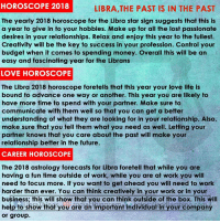 Wish everyone a very prosperous new year!: HOROSCOPE 2018  LIBRA,THE PAST IS IN THE PAST  The yearly 2018 horoscope for the Libra star sign suggests that this is  a year to give in to your hobbies. Make up for all the lost passionate  desires in your relationships. Relax and enjoy this year to the fullest.  Creativity will be the key to success in your profession. Control your  budget when it comes to spending money. Overall this will be an  easy and fascinating year for the Librans  LOVE HOROSCOPE  The Libra 2018 horoscope foretells that this year your love life is  bound to advance one way or another. This year you are likely to  have more time to spend with your partner. Make sure to  communicate with them well so that you can get a better  understanding of what they are looking for in your relationship. Also,  make sure that you tell them what you need as well. Letting your  partner knows that you care about the past will make your  relationship better in the future.  CAREER HOROSCOPE  The 2018 astrology forecasts for Libra foretell that while you are  having a fun time outside of work, while you are at work you will  need to focus more. If you want to get ahead you will need to work  harder than ever. You can think creatively in your work or in your  business; this will show that you can think outside of the box. This will  help to show thot you are an important individudl in'Your compain  or group. Wish everyone a very prosperous new year!