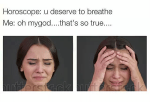 True, Horoscope, and So True: Horoscope: u deserve to breathe  Me: oh mygod....that's so true....