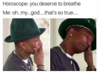 God, Oh My God, and True: Horoscope: you deserve to breathe  Me: oh..my...god...that's so true....