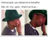 God, Memes, and Oh My God: Horoscope: you deserve to breathe  Me: oh..my...god....that's so true.... wow...