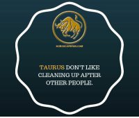 Facts, Horoscope, and Quotes: HOROSCOPEFAN.COM  TAURUS DON'T LIKE  CLEANING UP AFTER  OTHER PEOPLE Taurus Zodiac, Taurus Facts, Taurus Quotes, Taurus sextrology, Taurus Compatibility, Angry Taurus, Taurus Horoscope