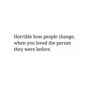 people change: Horrible how people change,  when you loved the person  they were before.