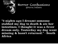 """Memes, South Africa, and 🤖: Horror Confessions  @Horror Fessions  """"3 nights ago I dreamt someone  stabbed my dog to death & ate her  intestines. I thought it was a fever  dream only. Yesterday my dog went  missing & hasn't returned  South  Africa. http://t.co/CIFUbRP7Ct"""