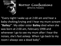 "http://t.co/uIFmnSzzur: Horror Confessions  @Horror Fessions  ""Every night l wake up at 2:00 am and hear a  baby choking/crying and I hear my mum scream  ""Bailey!"". My older sister Bailey died when she  was born at 2:00 am, February 1998 and  whenever I go to see my mum after l hear the  noises, she's fast asleep. When I go back to my  room I always see a dead baby"". http://t.co/uIFmnSzzur"