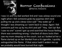 """Memes, Couch, and Cigarette: Horror confessions  Horror Fessions  I was 11 and my dad worked 3rd and l was asleep sound one  night when felt someone grab my pyjamas shirt neck  pulling me up and a deep voice said Hey wake up"""".  thought was dreaming so l went back to sleep. Again l felt  someone pull me up by my shirt and yell Hey, Get Up! But  I saw no one"""" scared l got up and searched the house feeling  there was something wrong. checked all doors locks then  saw my mom sleeping on the couch. Just as l looked at her a  flame started up on her blanket from a lit cigarette. quickly  extinguished the flame. If that voice hadn't woken me up  we probably would have burned that night. https://t.co/R8vu1SRBvf"""