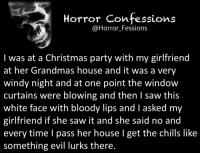 https://t.co/9fuewPUsKo: Horror Confessions  Horror Fessions  I was at a Christmas party with my girlfriend  at her Grandmas house and it was a very  windy night and at one point the window  curtains were blowing and then l saw this  white face with bloody lips and l asked my  girlfriend she saw it and she said no and  every time I pass her house l get the chills like  something evil lurks there. https://t.co/9fuewPUsKo