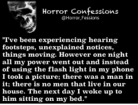 "http://t.co/XPD7PsIuG0: Horror Confessions  @Horror Fessions  ""I've been experiencing hearing  footsteps, unexplained notices,  things moving. However one night  all my power went out and instead  of using the flash light in my phone  I took a picture; there was a man in  it; there is no men that live in our  house. The next day I woke up to  him sitting on my bed."" http://t.co/XPD7PsIuG0"
