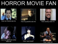 The Horror Movie Fan #horror #friends #society #parents #me: HORROR MOVIE FAN  How my friends see me  How my parents see me  How society sees me  How my significant other  How I see myself  sees me  How I really am The Horror Movie Fan #horror #friends #society #parents #me