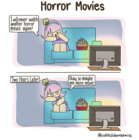 (artist: @pickledcherrycomics) so auditions are coming up and i really want to get a small part but idk ive never been to an audition before and i'm super nervous aaaaa: Horror Movies  I will never watch  another horror  movie again!  Two Hours Later  Okay, so maube  one more movie  @pickledchenucomics (artist: @pickledcherrycomics) so auditions are coming up and i really want to get a small part but idk ive never been to an audition before and i'm super nervous aaaaa