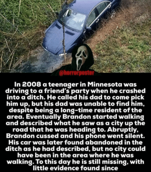 ~Matt: @horrorposter  In 2008 a teenager in Minnesota was  driving to a friend's party when he crashed  into a ditch. He called his dad to come pick  him up, but his dad was unable to find him,  despite being a long-time resident of the  area. Eventually Brandon started walking  and described what he saw as a city up the  road that he was heading to. Abruptly,  Brandon cussed and his phone went silent.  His car was later found abandoned in the  ditch as he had described, but no city could  have been in the area where he was  walking. To this day he is still missing, with  little evidence found since ~Matt
