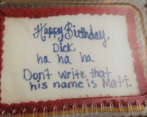 happy birthday dick: HorrySictiday  Dick  ha na ha  Dont write thot  his name is Matt. happy birthday dick