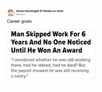 """Dank, Goals, and Work: horse bonologist  @lustlow  hisoka on main  Career goals  Man Skipped Work For 6  Years And No One Noticed  Until He Won An Award  """"I wondered whether he was still working  there, had he retired, had he died? But  the payroll showed he was still receiving  a salary."""""""