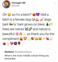 Bitch, Dogs, and Memes: horsegirl 96  @truxtt  Oh so I'm a bitch? Well a  bitch is a female dog dogs  barkbark grows on trees A  trees are nature Wiand nature is  beautifulso thank you for the  compliment  Madison @madisonhkays  What's the most middle school thing you  remember hi follow @3.1415926535897932384626433832