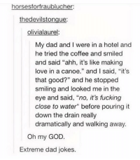"Dad, Fucking, and God: horses forfraublucher:  the devilstongue:  olivialaurel  My dad and I were in a hotel and  he tried the coffee and smiled  and said ""ahh, it's like making  love in a canoe  and I said, ""it's  that good?"" and he stopped  smiling and looked me in the  eye and said, ""no, it's fucking  close to water"" before pouring it  down the drain really  dramatically and walking away.  Oh my GOD.  Extreme dad jokes. extreme dad jokes https://t.co/QlmTBqesqB"