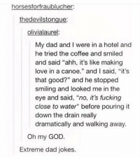 "Dad, Fucking, and God: horsesforfraublucher  thedevilstongue:  olivialaurel  My dad and I were in a hotel and  he tried the coffee and smiled  and said ""ahh, it's like making  love in a canoe."" and I said, ""it's  that good?"" and he stopped  smiling and looked me in the  eye and said, ""no, it's fucking  close to water"" before pouring it  down the drain really  dramatically and walking away.  Oh my GOD.  Extreme dad jokes. extreme dad jokes https://t.co/DXhlWooGgi"