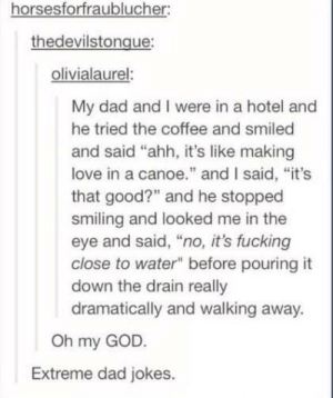 "Dad, Fucking, and God: horsesforfraublucher:  thedevilstongue  olivialaurel:  My dad and I were in a hotel and  he tried the coffee and smiled  and said ""ahh, it's like making  love in a canoe"" and I said, ""it's  that good?"" and he stopped  smiling and looked me in the  eye and said, ""no, it's fucking  close to water"" before pouring it  down the drain really  dramatically and walking away.  Oh my GOD  Extreme dad jokes. Extreme"
