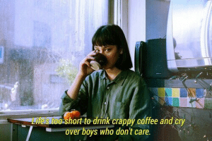 crappy: hort to drink crappý coffee and cry  over boys who don't care