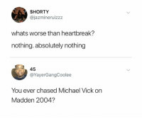 Michael Vick, Michael, and Madden: $HORTY  @jazmineruizzz  whats worse than heartbreak?  nothing. absolutely nothing  45  @YayerGangCoolee  You ever chased Michael Vick on  Madden 2004? 😂😂😂