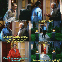 Carrie Fisher, Memes, and 🤖: hose house is this?  And she's alittle crazy,  so get ready torun.  (Rings doorbel)  It's not funny anymore,  James!  Carrie Fisher.  bigbangtheory.updates  7x14  Then why am l laughing?!