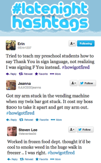 """Bailey Jay, Food, and Frozen: hoshtags   Erin  @Erin 1237  Following  Tried to teach my preschool students how to  say Thank You in sign language, not realizing  I was signing F You instead. #how gotfired  Reply Retweet Favorite More   Follow  Jeanna  @JUICEEEjeanna  Got my arm stuck in the vending machine  when my twix bar got stuck. It cost my boss  $200 to take it apart and get my arm out.  #howigotfired  Reply Retweet FavoriteMore   Steven Lee  @stevenlee3d  L  Follow  Worked in frozen food dept. thought it'd be  cool to smoke weed in the huge walk in  freezer .. I was right. #howigotfired  ← Reply Retweet ★ Favorite More <p>We asked you guys to share your favorite #HowIGotFired stories, and <a href=""""http://www.latenightwithjimmyfallon.com/blogs/2013/03/jimmy-reads-his-favorite-howigotfired-tweets-plus-our-honorable-mentions/"""" target=""""_blank"""">you did not disappoint</a>.</p>"""
