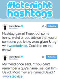 "<p><strong>Late Night Hashtags: #WorstAdvice</strong></p> <p>Hashtag game time! Tweet us some funny #WorstAdvice you&rsquo;ve gotten, and Jimmy will read some of his faves on tomorrow&rsquo;s show!</p>: hoshtags   Jimmy fallon  @jimmyfallon  Following  Hashtag game! Tweet out some  funny, weird or bad advice that you or  someone you know were given & tag  w/ #worstadvice. Could be on the  show!   Following  Jimmy fallon  @jimmyfallon  My friend once said, ""If you can't  remember a guy's name, just call him  David. Most men are named David.""  #worstad vice <p><strong>Late Night Hashtags: #WorstAdvice</strong></p> <p>Hashtag game time! Tweet us some funny #WorstAdvice you&rsquo;ve gotten, and Jimmy will read some of his faves on tomorrow&rsquo;s show!</p>"