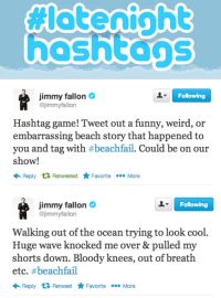 <p>Just announced this week&rsquo;s Late Night Hashtag! <strong>#BEACHFAIL</strong></p>: hoshtons   Following  Jimmy fallon  @jimmyfallon  Hashtag game! Tweet out a funny, weird, or  embarrassing beach story that happened to  you and tag with #beachfail. Could be on our  show!  ←Reply Retweeted ★Favorite More   Following  Jimmy fallon  @jimmyfallon  Walking out of the ocean trying to look cool.  Huge wave knocked me over & pulled my  shorts down. Bloody knees, out of breath  etc. #beachfail  Reply Retweet ★Favorite More <p>Just announced this week&rsquo;s Late Night Hashtag! <strong>#BEACHFAIL</strong></p>