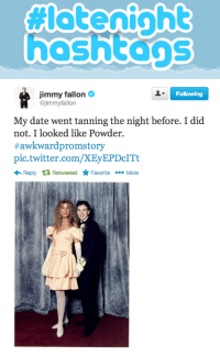 """Jimmy Fallon, Target, and Twitter: hoshtons   Following  Jimmy fallon  @jimmyfallon  My date went tanning the night before. I did  not. I looked like Powder.  # awkward promstory  pic.twitter.com/XEyEPDcITt  Reply tỉRetweeted Favorite More <p><strong>Tweet your best awkward/embarrassing prom story and we&rsquo;ll put our favorites on the show tomorrow! </strong></p> <p><a href=""""https://twitter.com/search?q=awkwardpromstory"""" target=""""_blank"""">#AwkwardPromStory</a></p>"""
