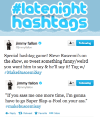 """<p>Super excited about this week&rsquo;s Late Night Hashtag! Tweet with <a href=""""https://twitter.com/search?q=%23MakeBuscemiSay&amp;src=hash"""" target=""""_blank"""">#MakeBuscemiSay</a> and we&rsquo;ll have Steve Buscemi read some of our favorites on the show!</p>: hoshtons   Following  jimmy fallon  @jimmyfallon  Special hashtag game! Steve Buscemi's on  the show, so tweet something funny/weird  you want him to say& he'll say it! Tag w/  # Make Buscemisay   Following  jimmy fallon  @jimmyfallon  """"If you sass me one more time, I'm gonna  have to go Super Slap-a-Fool on your ass.""""  #makebuscemisay  Reply Retweet Favorite More <p>Super excited about this week&rsquo;s Late Night Hashtag! Tweet with <a href=""""https://twitter.com/search?q=%23MakeBuscemiSay&amp;src=hash"""" target=""""_blank"""">#MakeBuscemiSay</a> and we&rsquo;ll have Steve Buscemi read some of our favorites on the show!</p>"""