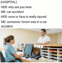 Memes, Wow, and Hospital: (HOSPITAL)  HER: why are you here  ME: car accident  HER: wow ur face is really injured  ME: someone I know was in a car  accident  oks :- well now I'm a little hurt