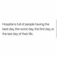 True: Hospital is full of people having the  best day, the worst day, the first day, or  the last day of their life. True