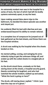 """Drunk, Alarm, and Diarrhea: Hospital Patient Makes A Big Mistake  But What Happened Next Is Priceless  An extremely modest man was in the hospital for a  series of tests, the last of which had left his bodily  systems extremely upset, to say the least.  Upon making several false alarm trips to the  bathroom, he decided the latest episode was another  and stayed put.  He suddenly filled his bed with diarrhea and was  embarrassed beyond his ability to remain rational.  In a complete loss of composure he jumped out of  bed, gathered up the bed sheets, and threw them out  the hospital window.  A drunk was walking by the hospital when the sheets  landed on him.  He started yelling, cursing, and swinging his arms  violently trying to get the unknown things off, and  ended up with the soiled sheets in a tangled pile at  his feet.  As the drunk stood there, unsteady on his feet,  staring down at the sheets, a hospital security guard,  (barely containing his laughter), and who had  watched the whole incident, walked up and asked,  """"What the heck is going on here?""""  The drunk, still staring down replied: """"I think I just  beat the crap out of a ghost."""""""