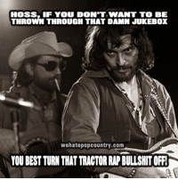 hoss: HOSS, IF YOU DON'T WANT TO BE  THROWN THROUGH THAT DAMN JUKEBOX  wehatepopcountry.com  YOU BEST TURN THAT TRACTOR RAP BULLSHIT OFF