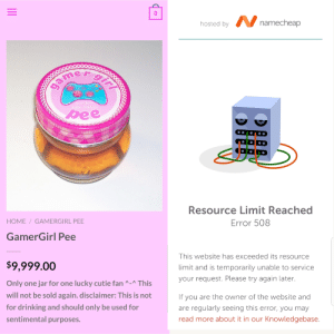 The belle delphine website crashed after she started selling gamer girl pee: hosted by V namecheap  gir  game  lave  lle dalphi  pee  Resource Limit Reached  HOME / GAMERGIRL PEE  Error 508  GamerGirl Pee  This website has exceeded its resource  $9,999.00  limit and is temporarily unable to service  your request. Please try again later.  Only one jar for one lucky cutie fan ^-^ This  will not be sold again. disclaimer: This is not  If you are the owner of the website and  are regularly seeing this error, you may  for drinking and should only be used for  sentimental purposes.  read more about it in our Knowledgebase.  II The belle delphine website crashed after she started selling gamer girl pee