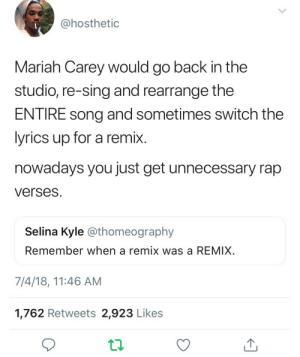 Mariah Carey, Pop, and Rap: @hosthetic  Mariah Carey would go back in the  studio, re-sing and rearrange the  ENTIRE song and sometimes switch the  yrics up for a remix  nowadays you just get unnecessary rap  versesS  Selina Kyle @thomeography  Remember when a remix was a REMIX  7/4/18, 11:46 AM  1,762 Retweets 2,923 Likes That amazing woman even made an entire album of remixes and even had underground gay DJs work with she to re-record stuff and her remixes even transcended genres like she made pop remixes, hip hop remixes, House remixes. no one else could ever