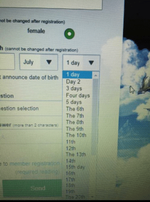 Bad, Date, and July 1: hot be changed after registration)  female  h(cannot be changed after registration)  July  1 day  1 day  Day 2  3 days  Four days  5 days  announce date of birth  stion  estion selection  The 6th  The 7th  The 8th  wer more than 2.characers  The 9th  The 10th  11th  12th  The 13th  14th  15th cay  16th  17th  18th  19th  IThe 20th  to Mericer How can you mess up the dates this bad