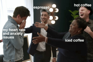 heart rate: hot coffee  espresSO  my heart rate  and anxiety  ssues  iced coffee