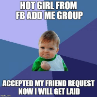 Finally a girl accepted my request: HOT GIRL FROM  FB ADD ME GROUP  ACCEPTED MY FRIEND REQUEST  NOW IWILL GET LAID  imgflip-com Finally a girl accepted my request