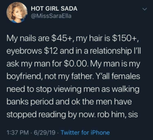 Scam today before today scams you: HOT GIRL SADA  @MissSaraElla  My nails are $45+, my hair is $150+,  eyebrows $12 and in a relationship I'll  ask my man for $0.00. My man is my  boyfriend, not my father. Y'all females  need to stop viewing men as walking  banks period and ok the men have  stopped reading by now. rob him, sis  1:37 PM 6/29/19 Twitter for iPhone Scam today before today scams you