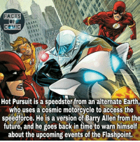 Facts, Future, and Memes: Hot Pursuit is a speedster from an alternate Earth,  who uses a cosmic motorcycle to access the  speedforce. He is a version of Barry Allen from the  future, and he goes back in time to warn himself  about the upcoming events of the Flashpoint. dcfacts dccomics dccinematicuniverse dcentertainment dc speedster factofflash flashfact justiceleague dcuinverse like4like comic commentforcomment facts factsofcomics factsofcomic