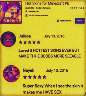 Books, Minecraft, and Sex: Hot Skins for Minecraft PE  Alex Muhtar  Books &Reference  Everyone 10+  You dont have any devices  SKIN  Add to Wishlist  install  Julissa  July 13, 2016  Loved it HOTTEST SKINS EVER BUT  MAKE THHE BOOBS MORE SEEABLE  Nayeli  July 10, 2016  Super Sexy When I see the skin it  makes me HAVE SEX