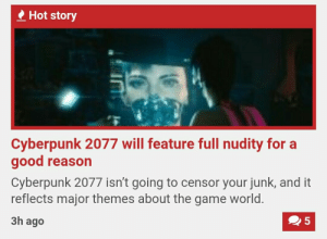 The Game, Tumblr, and Blog: Hot story  Cyberpunk 2077 will feature full nudity for a  good reason  Cyberpunk 2077 isn't going to censor your junk, and it  reflects major themes about the game world  3h ago thespectacularspider-girl:  kotoha: I'll mod neon lines in my dick when cyberpunk gets released
