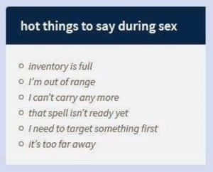 im out: hot things to say during sex  inventory is full  o I'm out of range  o Ican't carry any more  o that spell isn't ready yet  o Ineed to target something first  o it's too far away