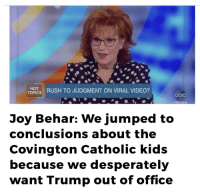 Abc, Hello, and Kids: HOT  TOPCS RUSH TO JUDGMENT ON VIRAL VIDEO?  abc  THEVIEW  Joy Behar: We jumped too  conclusions about the  Covington Catholic kids  because we desperately  want Trump out of office