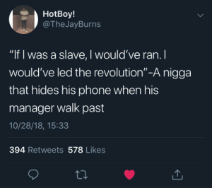 "This man has determination by Agavs MORE MEMES: HotBoy!  @The JayBurns  ""If I was a slave, I would've ran. I  would've led the revolution""-A nigga  =  that hides his phone when his  manager walk past  10/28/18, 15:33  394 Retweets 578 Likes This man has determination by Agavs MORE MEMES"