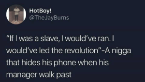 "Easier said than done: HotBoy!  @TheJayBurns  ""If I was a slave, I would've ran. I  would've led the revolution""-A nigga  that hides his phone when his  manager walk past Easier said than done"